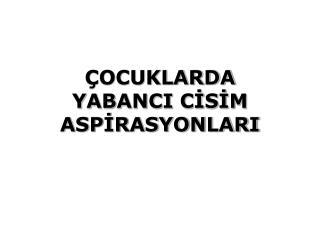 ÇOCUKLARDA  YABANCI CİSİM ASPİRASYONLARI