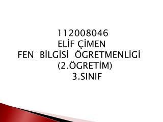 112008046                   ELİF ÇİMEN      FEN  BİLGİSİ  ÖGRETMENLİGİ