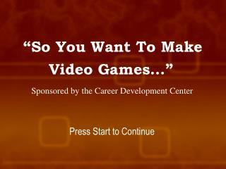 """""""So You Want To Make Video Games…"""" Sponsored by the Career Development Center"""
