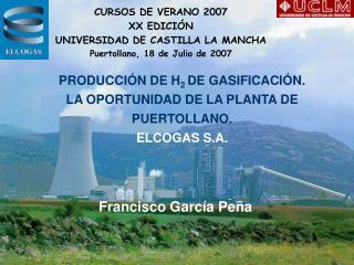 PRODUCCIÓN DE H 2  DE GASIFICACIÓN.  LA OPORTUNIDAD DE LA PLANTA DE PUERTOLLANO. ELCOGAS S.A.