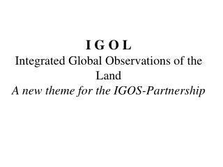 I G O L Integrated Global Observations of the Land A new theme for the IGOS-Partnership