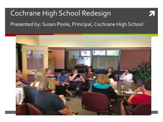 Cochrane High School Redesign Presented by: Susan Poole, Principal, Cochrane High School