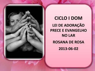 CICLO I DOM LEI DE ADORAÇÃO  PRECE E EVANGELHO NO LAR ROSANA DE ROSA 2013-06-02