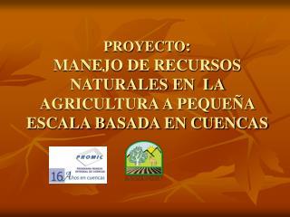 PROYECTO :  MANEJO DE RECURSOS NATURALES EN  LA AGRICULTURA A PEQUEÑA ESCALA BASADA EN CUENCAS