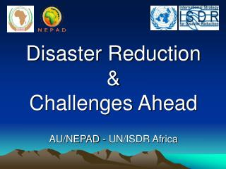 Disaster Reduction  & Challenges Ahead AU/NEPAD - UN/ISDR Africa