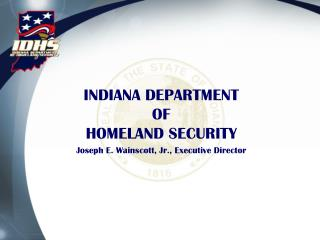INDIANA DEPARTMENT OF HOMELAND SECURITY Joseph E. Wainscott, Jr., Executive Director