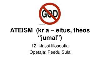 "ATEISM  (kr a – eitus, theos ""jumal"")"