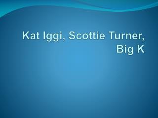 Kat  Iggi , Scottie Turner,  Big K