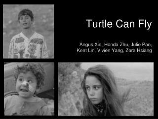 Turtle Can Fly Angus Xie, Honda Zhu, Julie Pan,  Kent Lin, Vivien Yang, Zora Hsiang