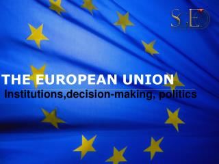 THE EUROPEAN UNION  Institutions,decision-making, politics