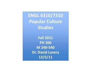 ENGL 6310/7310 Popular Culture Studies Fall 2011 PH 300 M 240-540 Dr. David Lavery 12/5/11