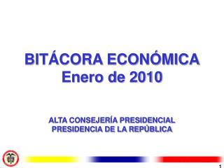 BITÁCORA ECONÓMICA Enero de 2010 ALTA CONSEJERÍA PRESIDENCIAL PRESIDENCIA DE LA REPÚBLICA