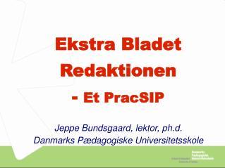 Ekstra Bladet Redaktionen  -  Et PracSIP Jeppe Bundsgaard, lektor, ph.d.