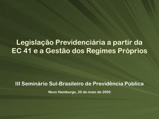 III Seminário Sul-Brasileiro de Previdência Pública Novo Hamburgo, 20 de maio de 2005