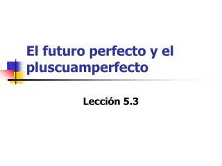 El futuro perfecto y el pluscuamperfecto