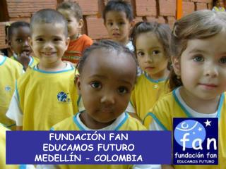 FUNDACI N FAN  EDUCAMOS FUTURO MEDELL N - COLOMBIA