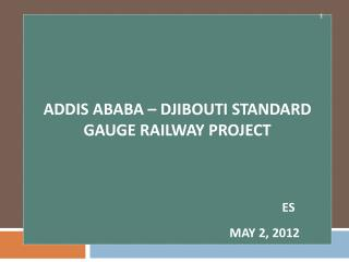 Addis Ababa – Djibouti Standard Gauge Railway Project  Es May 2, 2012