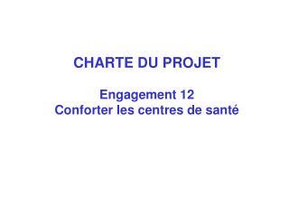 CHARTE DU PROJET Engagement 12 Conforter les centres de sant�
