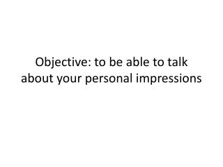 Objective: to be able to talk about your personal impressions