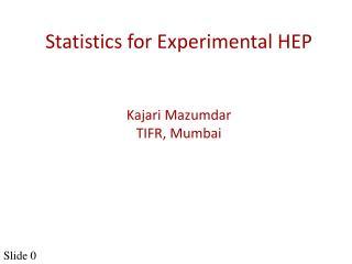 Statistics for Experimental HEP Kajari Mazumdar TIFR, Mumbai
