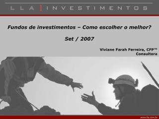 Fundos de investimentos – Como escolher o melhor?  Set / 2007 Viviane Farah Ferreira, CFP™