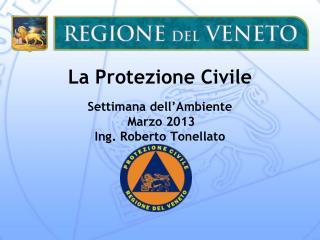 La Protezione Civile Settimana dell'Ambiente Marzo 2013 Ing. Roberto Tonellato