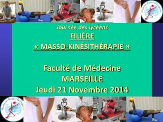 Journée des lycéens FILIÈRE «MASSO-KINÉSITHÉRAPIE » Faculté de Médecine MARSEILLE