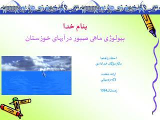 بنام خدا بيولوژی ماهی صبور در آبهای خوزستان