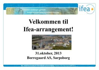 Velkommen til  Ifea-arrangement! 31.oktober, 2013 Borregaard AS, Sarpsborg