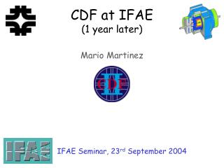 CDF at IFAE (1 year later) Mario Martinez
