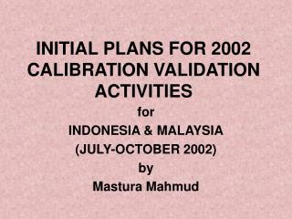 INITIAL PLANS FOR 2002 CALIBRATION VALIDATION ACTIVITIES