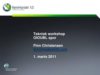 Teknisk workshop OIOUBL spor Finn Christensen fch@tradeshift 1. marts 2011