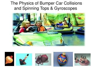 The Physics of Bumper Car Collisions     and Spinning Tops & Gyroscopes