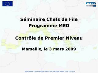 Séminaire Chefs de File  Programme MED Contrôle de Premier Niveau Marseille, le 3 mars 2009