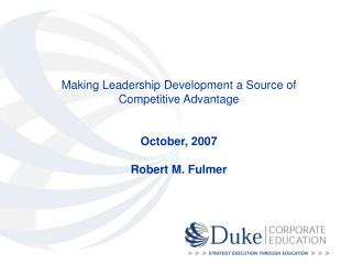 Making Leadership Development a Source of Competitive Advantage   October, 2007  Robert M. Fulmer