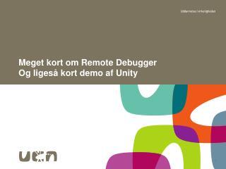 Meget kort om  Remote Debugger Og ligeså kort  demo  af  Unity