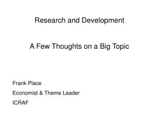 Research and Development A Few Thoughts on a Big Topic Frank Place Economist & Theme Leader ICRAF