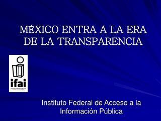M�XICO ENTRA A LA ERA DE LA TRANSPARENCIA