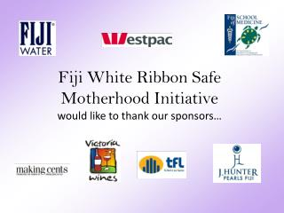 Fiji White Ribbon Safe Motherhood Initiative  would like to thank our sponsors…