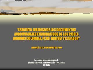 Ponencia presentada por el : MUSEO NACIONAL DE ETNOGRAFÍA Y FOLKLORE BOLIVIA