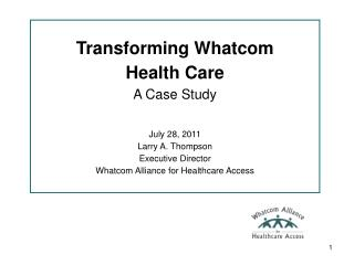 Transforming Whatcom Health Care A Case Study July 28, 2011  Larry A. Thompson Executive Director
