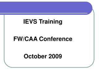 IEVS Training FW/CAA Conference October 2009
