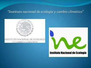 """""""Instituto nacional de ecología y cambio climático"""""""