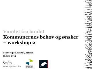 Vandet fra landet Kommunernes behov og ønsker – workshop  2