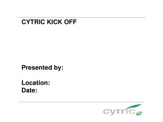 CYTRIC KICK OFF Presented by: Location:  Date: