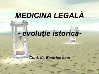 MEDICINA LEGALĂ - evoluţie istorică- Conf. dr. Beatrice Ioan