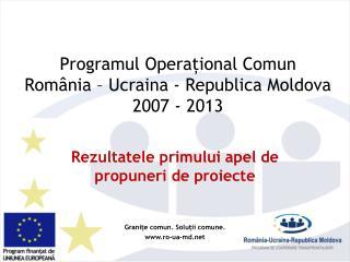 Programul Opera țional Comun  Rom â nia – U c rain a  - Republic a  Moldova  2007 - 2013