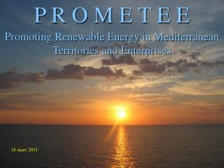 P R O M E T E E Promoting Renewable Energy in Mediterranean Territories and Enterprises