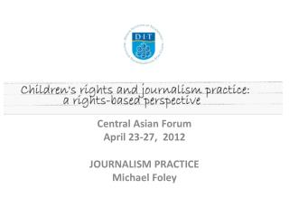 Central Asian Forum April 23-27,  2012 JOURNALISM PRACTICE Michael Foley