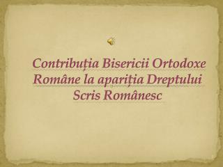 Contribu ţia  Bisericii Ortodoxe Române la apari ţia  Dreptului Scris Românesc